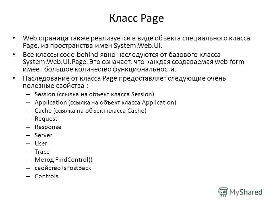 Класс Page Web страница также реализуется в виде объекта специального класса Page, из пространства имен System.Web.UI. Все классы code-behind явно наследуются от базового класса System.Web.UI.Page. Это означает, что каждая создаваемая web form имеет