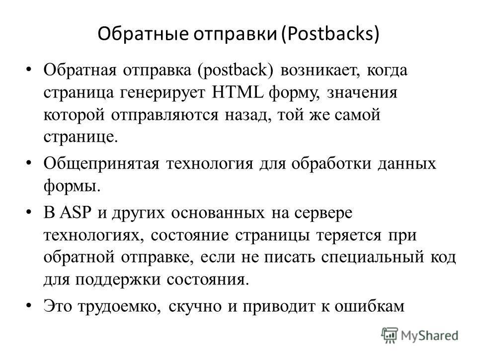 Обратные отправки (Postbacks) Обратная отправка (postback) возникает, когда страница генерирует HTML форму, значения которой отправляются назад, той же самой странице. Общепринятая технология для обработки данных формы. В ASP и других основанных на с