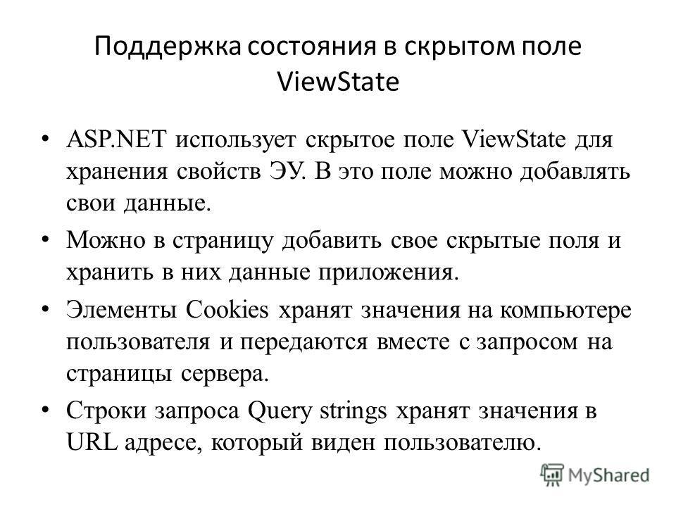 Поддержка состояния в скрытом поле ViewState ASP.NET использует скрытое поле ViewState для хранения свойств ЭУ. В это поле можно добавлять свои данные. Можно в страницу добавить свое скрытые поля и хранить в них данные приложения. Элементы Cookies хр