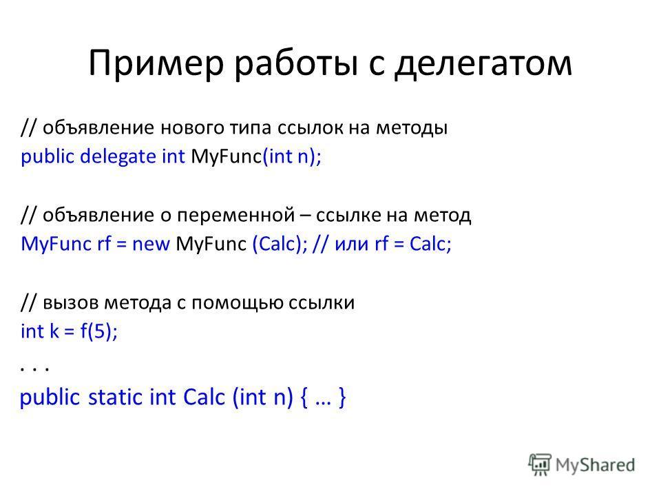 Пример работы с делегатом // объявление нового типа ссылок на методы public delegate int MyFunc(int n); // объявление о переменной – ссылке на метод MyFunc rf = new MyFunc (Calc); // или rf = Calc; // вызов метода с помощью ссылки int k = f(5);... pu