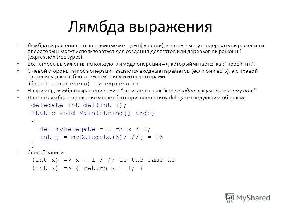Лямбда выражения Лямбда выражения это анонимные методы (функции), которые могут содержать выражения и операторы и могут использоваться для создания делегатов или деревьев выражений (expression tree types). Все lambda выражения используют лямбда опера