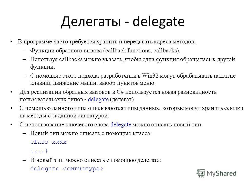 Делегаты - delegate В программе часто требуется хранить и передавать адреса методов. – Функции обратного вызова (callback functions, callbacks). – Используя callbacks можно указать, чтобы одна функция обращалась к другой функции. – С помощью этого по