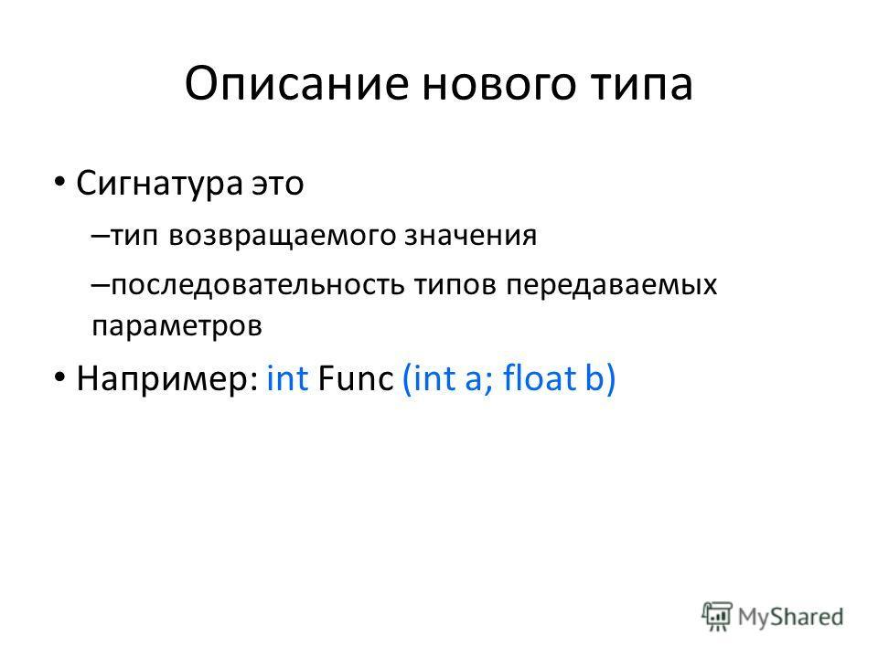 Описание нового типа Сигнатура это – тип возвращаемого значения – последовательность типов передаваемых параметров Например: int Func (int a; float b)