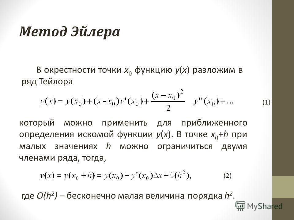 Метод Эйлера В окрестности точки x 0 функцию y(x) разложим в ряд Тейлора который можно применить для приближенного определения искомой функции y(x). В точке x 0 +h при малых значениях h можно ограничиться двумя членами ряда, тогда, где O(h 2 ) – беск