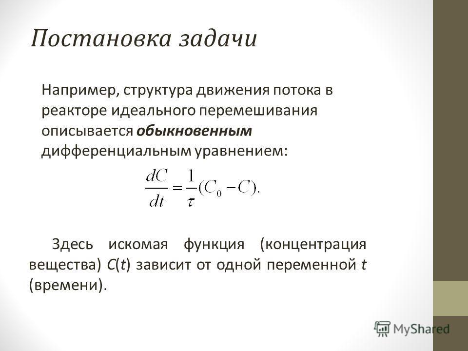 Например, структура движения потока в реакторе идеального перемешивания описывается обыкновенным дифференциальным уравнением: Здесь искомая функция (концентрация вещества) С(t) зависит от одной переменной t (времени).