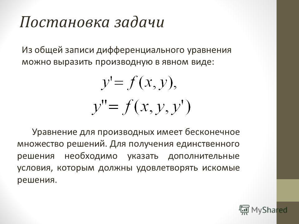 Постановка задачи Из общей записи дифференциального уравнения можно выразить производную в явном виде: Уравнение для производных имеет бесконечное множество решений. Для получения единственного решения необходимо указать дополнительные условия, котор