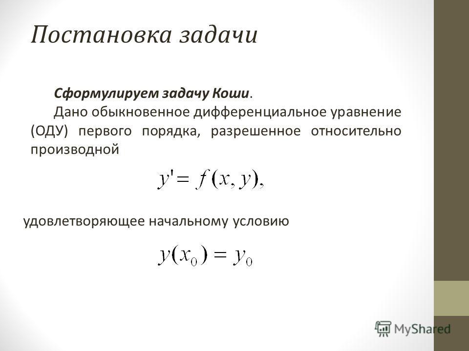 Постановка задачи Сформулируем задачу Коши. Дано обыкновенное дифференциальное уравнение (ОДУ) первого порядка, разрешенное относительно производной удовлетворяющее начальному условию