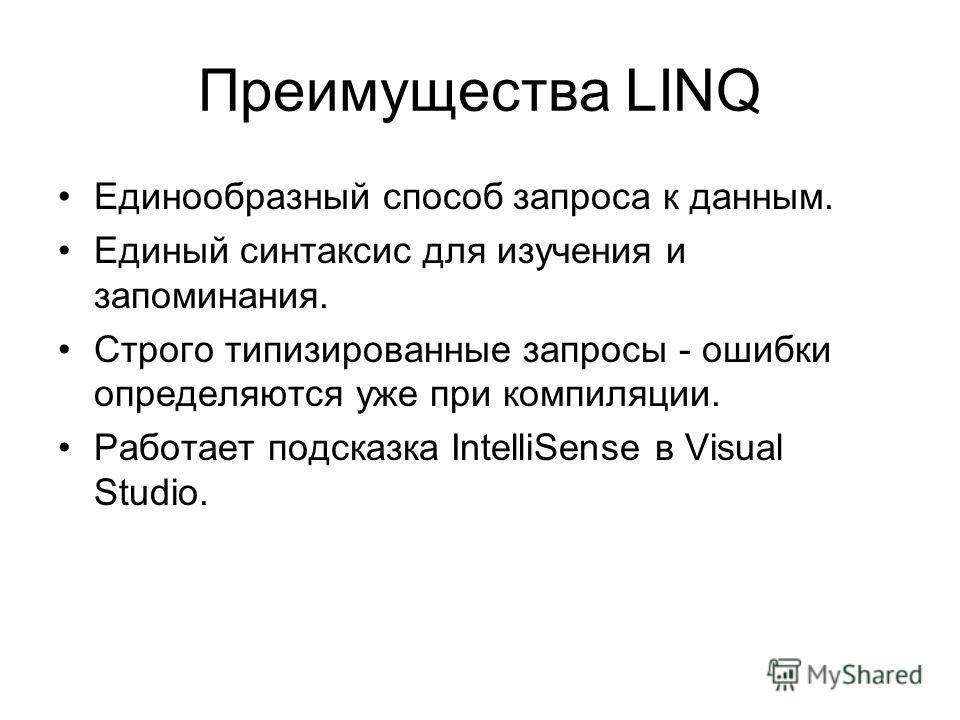 Преимущества LINQ Единообразный способ запроса к данным. Единый синтаксис для изучения и запоминания. Строго типизированные запросы - ошибки определяются уже при компиляции. Работает подсказка IntelliSense в Visual Studio.