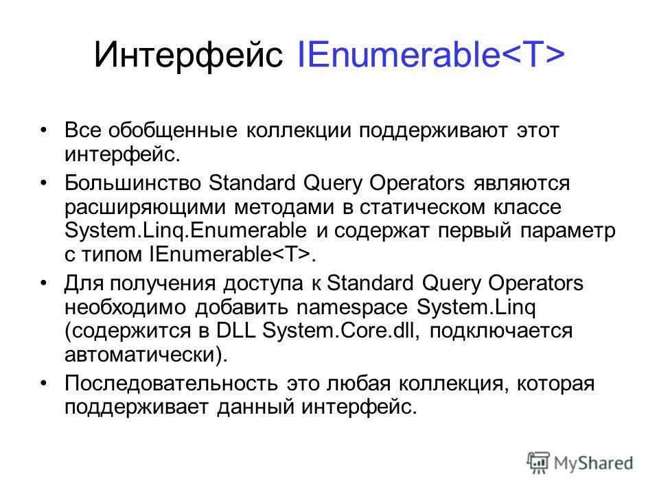 Интерфейс IEnumerable Все обобщенные коллекции поддерживают этот интерфейс. Большинство Standard Query Operators являются расширяющими методами в статическом классе System.Linq.Enumerable и содержат первый параметр с типом IEnumerable. Для получения