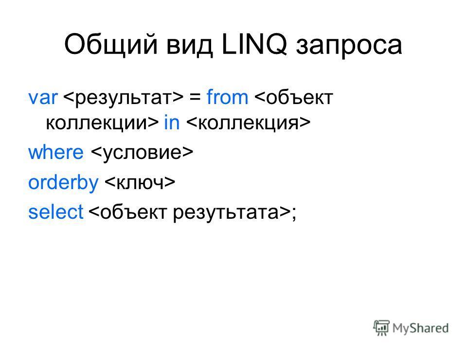 Общий вид LINQ запроса var = from in where orderby select ;