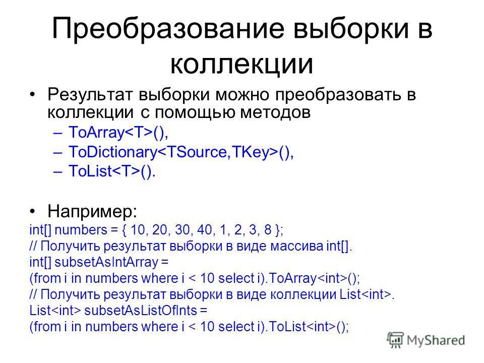 Преобразование выборки в коллекции Результат выборки можно преобразовать в коллекции с помощью методов –ToArray (), –ToDictionary (), –ToList (). Например: int[] numbers = { 10, 20, 30, 40, 1, 2, 3, 8 }; // Получить результат выборки в виде массива i