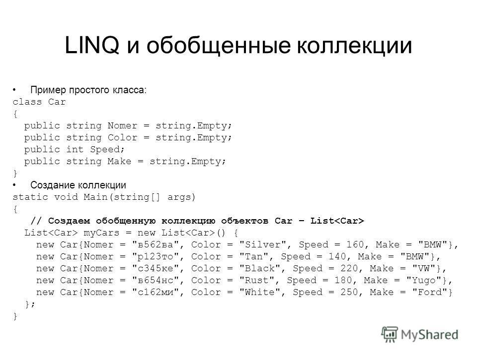 LINQ и обобщенные коллекции Пример простого класса: class Car { public string Nomer = string.Empty; public string Color = string.Empty; public int Speed; public string Make = string.Empty; } Создание коллекции static void Main(string[] args) { // Соз