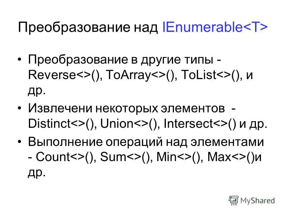 Преобразование над IEnumerable Преобразование в другие типы - Reverse(), ToArray(), ToList(), и др. Извлечени некоторых элементов - Distinct(), Union(), Intersect() и др. Выполнение операций над элементами - Count(), Sum(), Min(), Max()и др.