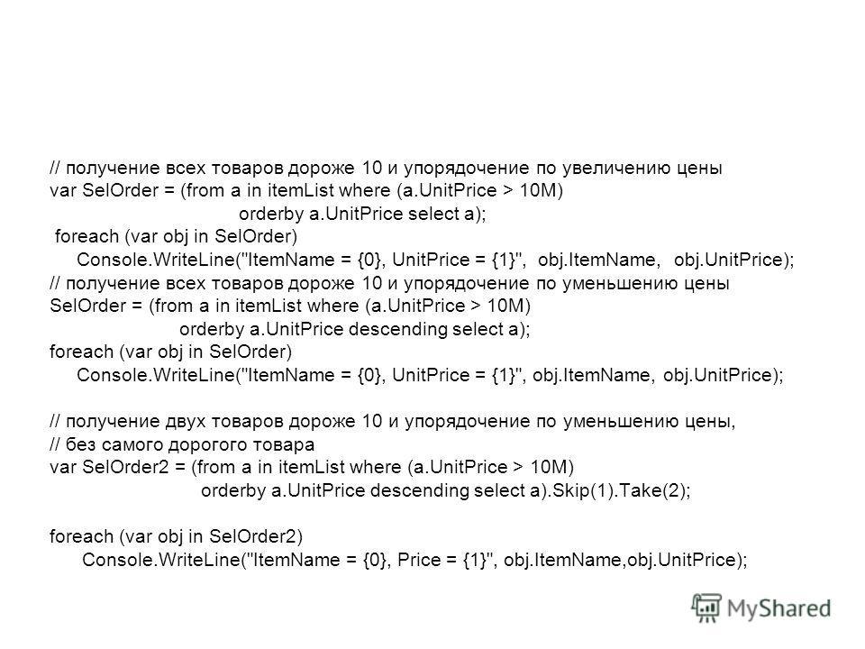 // получение всех товаров дороже 10 и упорядочение по увеличению цены var SelOrder = (from a in itemList where (a.UnitPrice > 10M) orderby a.UnitPrice select a); foreach (var obj in SelOrder) Console.WriteLine(