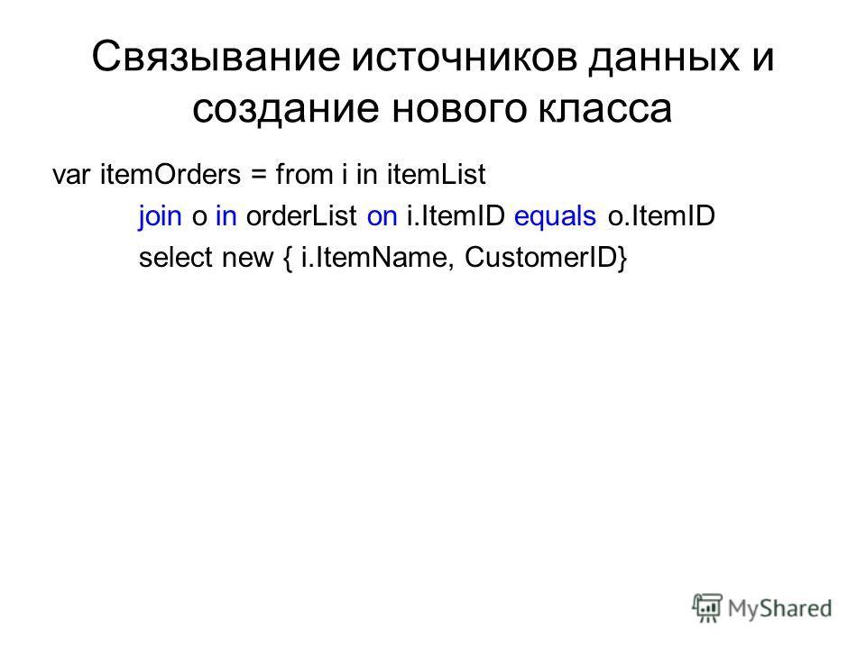 Связывание источников данных и создание нового класса var itemOrders = from i in itemList join o in orderList on i.ItemID equals o.ItemID select new { i.ItemName, CustomerID}