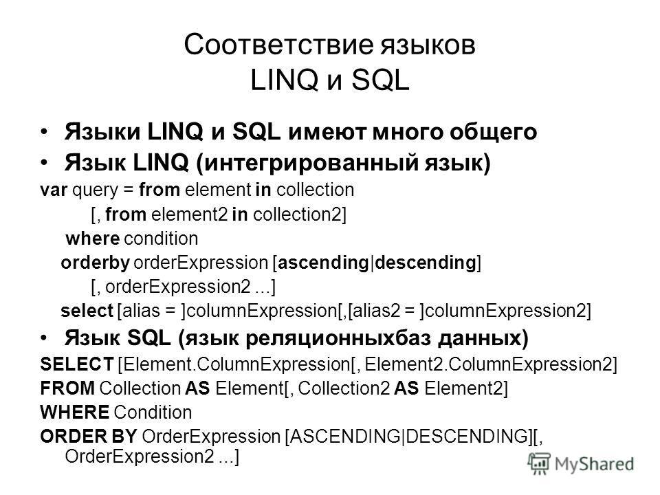 Соответствие языков LINQ и SQL Языки LINQ и SQL имеют много общего Язык LINQ (интегрированный язык) var query = from element in collection [, from element2 in collection2] where condition orderby orderExpression [ascending|descending] [, orderExpress