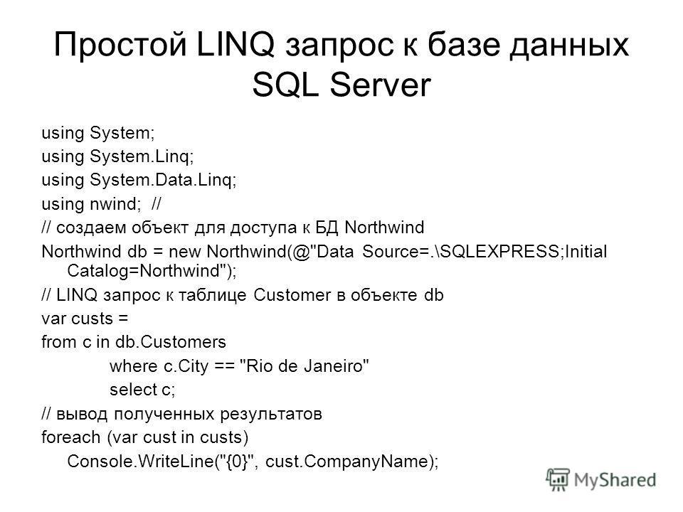 Простой LINQ запрос к базе данных SQL Server using System; using System.Linq; using System.Data.Linq; using nwind; // // создаем объект для доступа к БД Northwind Northwind db = new Northwind(@