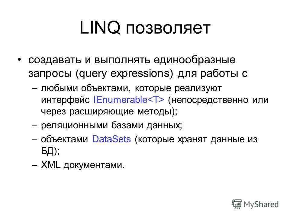 LINQ позволяет создавать и выполнять единообразные запросы (query expressions) для работы с –любыми объектами, которые реализуют интерфейс IEnumerable (непосредственно или через расширяющие методы); –реляционными базами данных; –объектами DataSets (к