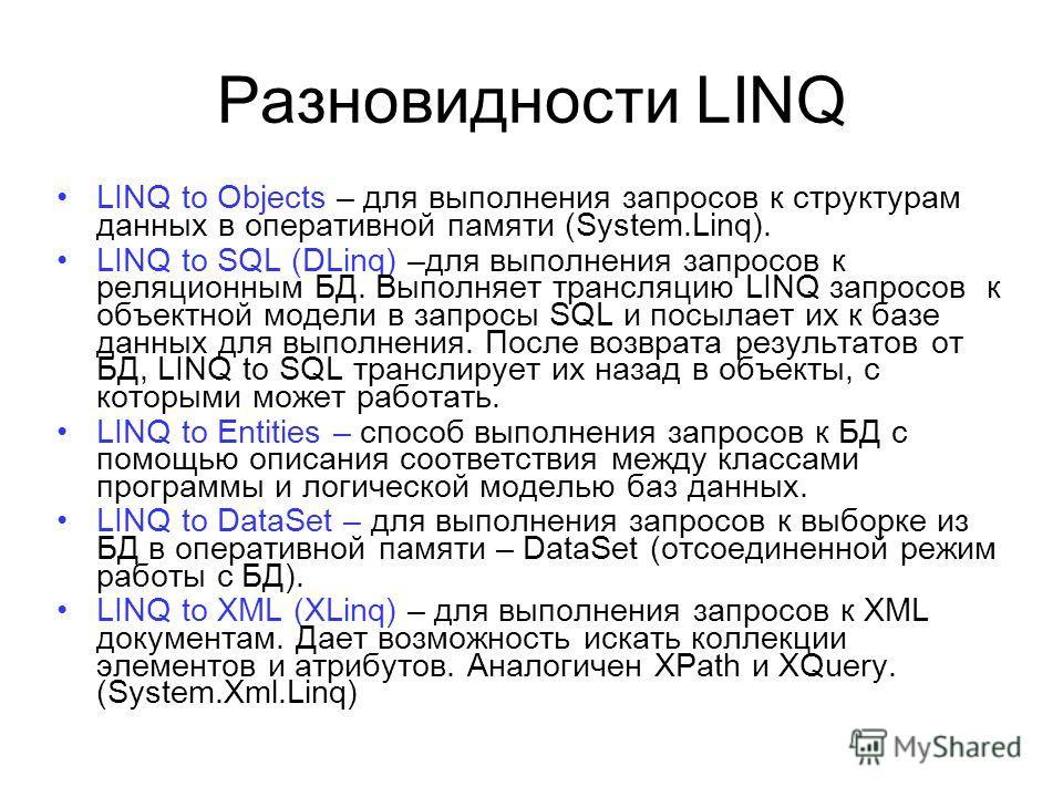 Разновидности LINQ LINQ to Objects – для выполнения запросов к структурам данных в оперативной памяти (System.Linq). LINQ to SQL (DLinq) –для выполнения запросов к реляционным БД. Выполняет трансляцию LINQ запросов к объектной модели в запросы SQL и