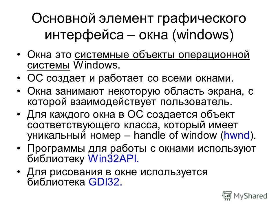 Основной элемент графического интерфейса – окна (windows) Окна это системные объекты операционной системы Windows. OC создает и работает со всеми окнами. Окна занимают некоторую область экрана, с которой взаимодействует пользователь. Для каждого окна