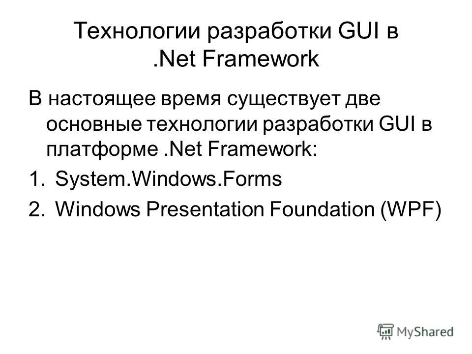 Технологии разработки GUI в.Net Framework В настоящее время существует две основные технологии разработки GUI в платформе.Net Framework: 1.System.Windows.Forms 2.Windows Presentation Foundation (WPF)