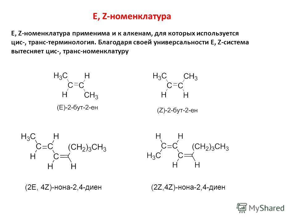 E, Z-номенклатура E, Z-номенклатура применима и к алкенам, для которых используется цис-, транс-терминология. Благодаря своей универсальности E, Z-система вытесняет цис-, транс-номенклатуру (2E, 4Z)-нона-2,4-диен(2Z,4Z)-нона-2,4-диен