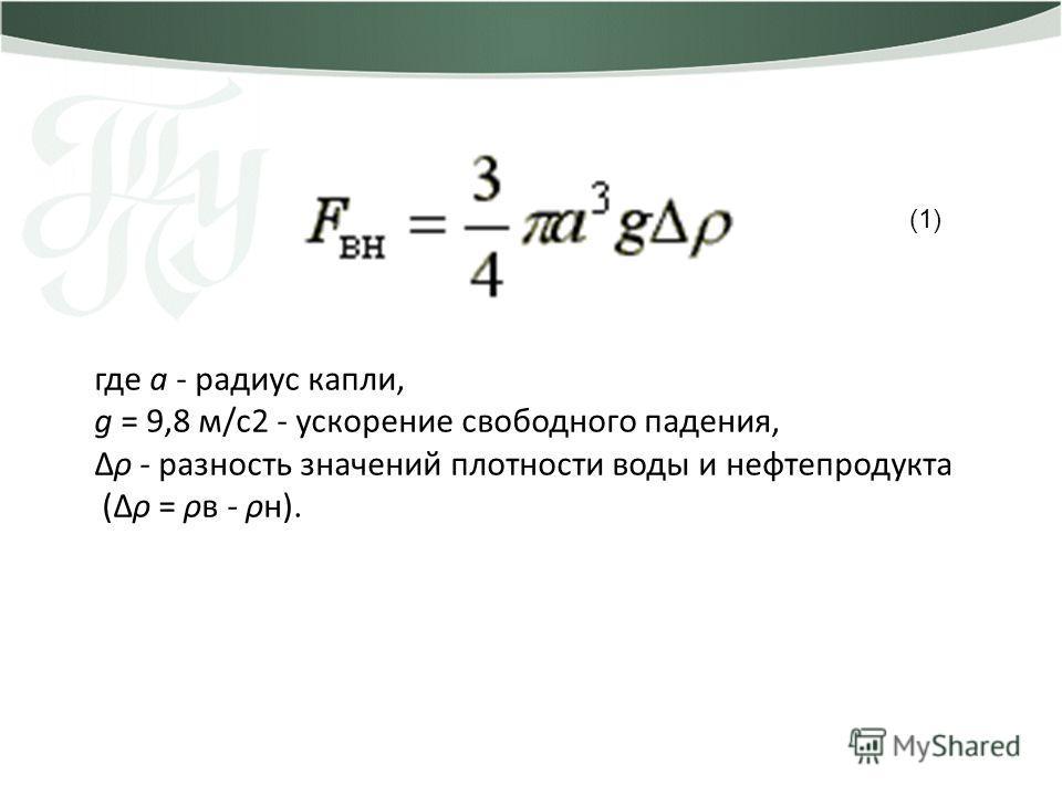 где а - радиус капли, g = 9,8 м/с2 - ускорение свободного падения, Δρ - разность значений плотности воды и нефтепродукта (Δρ = ρв - ρн). (1)
