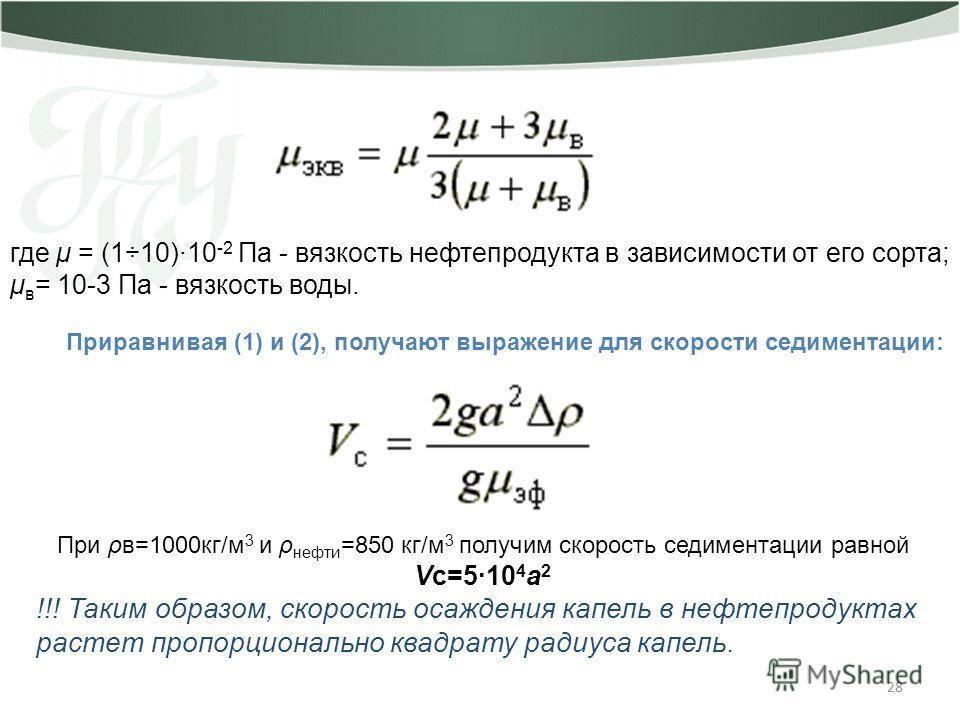 28 где μ = (1÷10)·10 -2 Па - вязкость нефтепродукта в зависимости от его сорта; μ в = 10-3 Па - вязкость воды. Приравнивая (1) и (2), получают выражение для скорости седиментации: При ρв=1000кг/м 3 и ρ нефти =850 кг/м 3 получим скорость седиментации