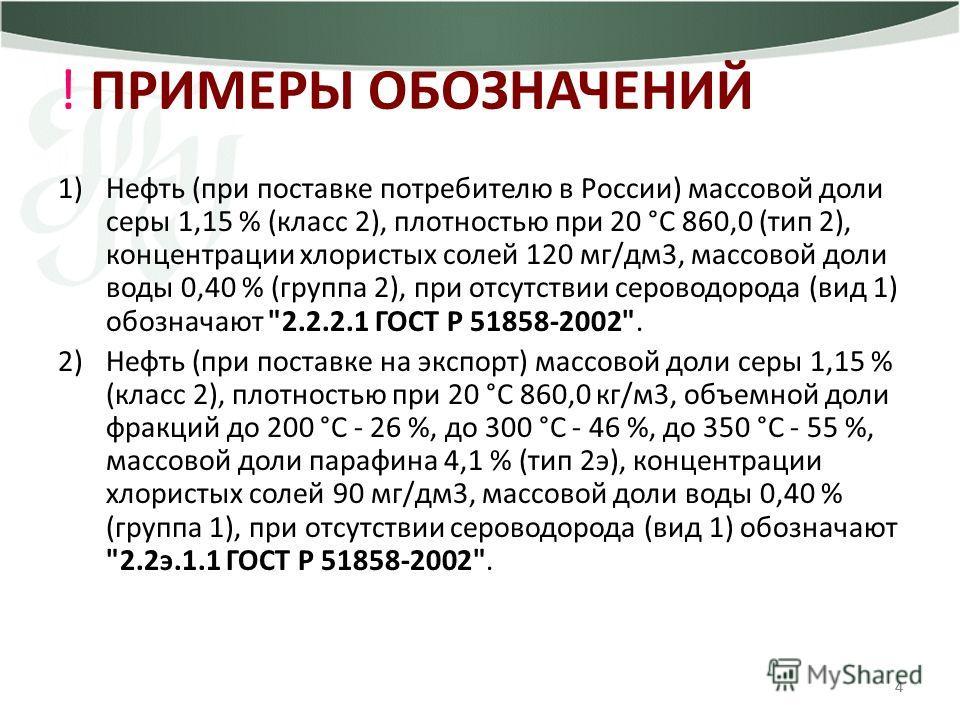 444 ! ПРИМЕРЫ ОБОЗНАЧЕНИЙ 1)Нефть (при поставке потребителю в России) массовой доли серы 1,15 % (класс 2), плотностью при 20 °С 860,0 (тип 2), концентрации хлористых солей 120 мг/дм3, массовой доли воды 0,40 % (группа 2), при отсутствии сероводорода