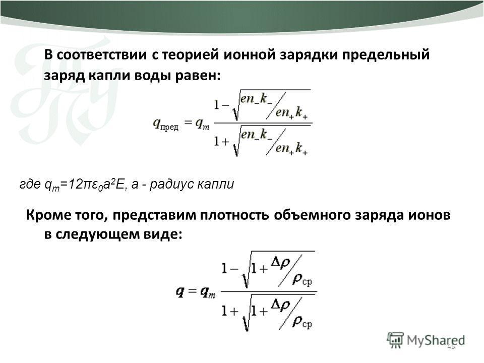 45 В соответствии с теорией ионной зарядки предельный заряд капли воды равен: Кроме того, представим плотность объемного заряда ионов в следующем виде: где q m =12πε 0 a 2 E, a - радиус капли