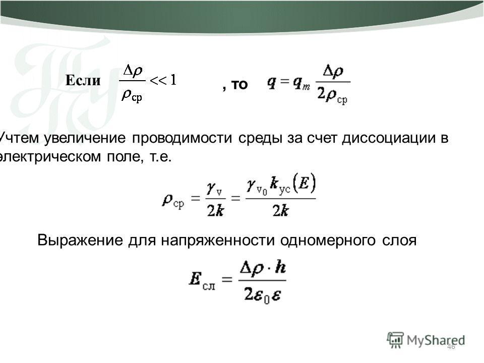 46 Если, то Учтем увеличение проводимости среды за счет диссоциации в электрическом поле, т.е. Выражение для напряженности одномерного слоя