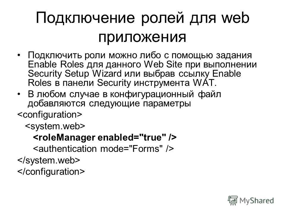 Подключение ролей для web приложения Подключить роли можно либо с помощью задания Enable Roles для данного Web Site при выполнении Security Setup Wizard или выбрав ссылку Enable Roles в панели Security инструмента WAT. В любом случае в конфигурационн