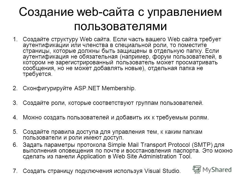 Создание web-сайта с управлением пользователями 1.Создайте структуру Web сайта. Если часть вашего Web сайта требует аутентификации или членства в специальной роли, то поместите страницы, которые должны быть защищены в отдельную папку. Если аутентифик