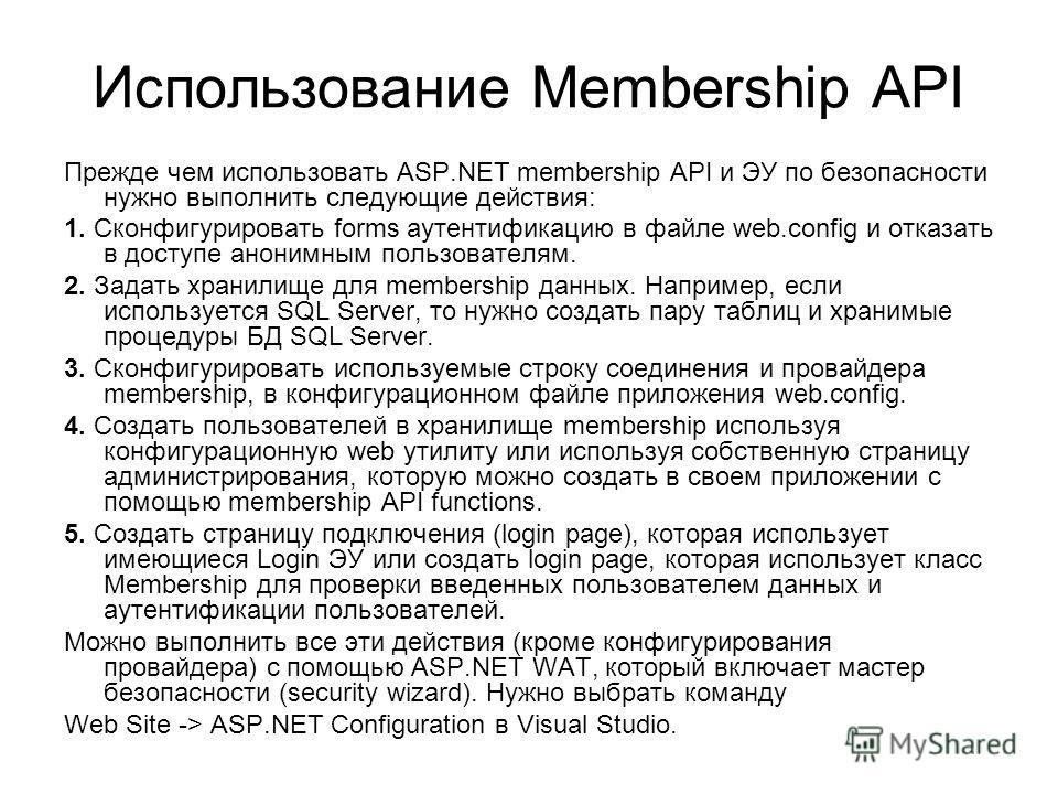 Использование Membership API Прежде чем использовать ASP.NET membership API и ЭУ по безопасности нужно выполнить следующие действия: 1. Сконфигурировать forms аутентификацию в файле web.config и отказать в доступе анонимным пользователям. 2. Задать х