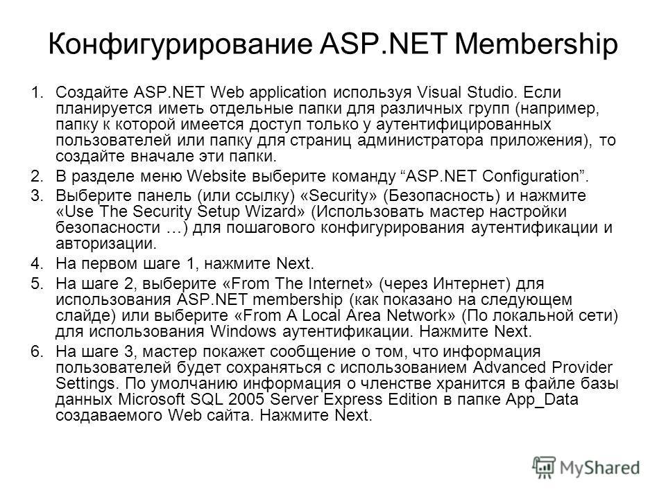 Конфигурирование ASP.NET Membership 1.Создайте ASP.NET Web application используя Visual Studio. Если планируется иметь отдельные папки для различных групп (например, папку к которой имеется доступ только у аутентифицированных пользователей или папку
