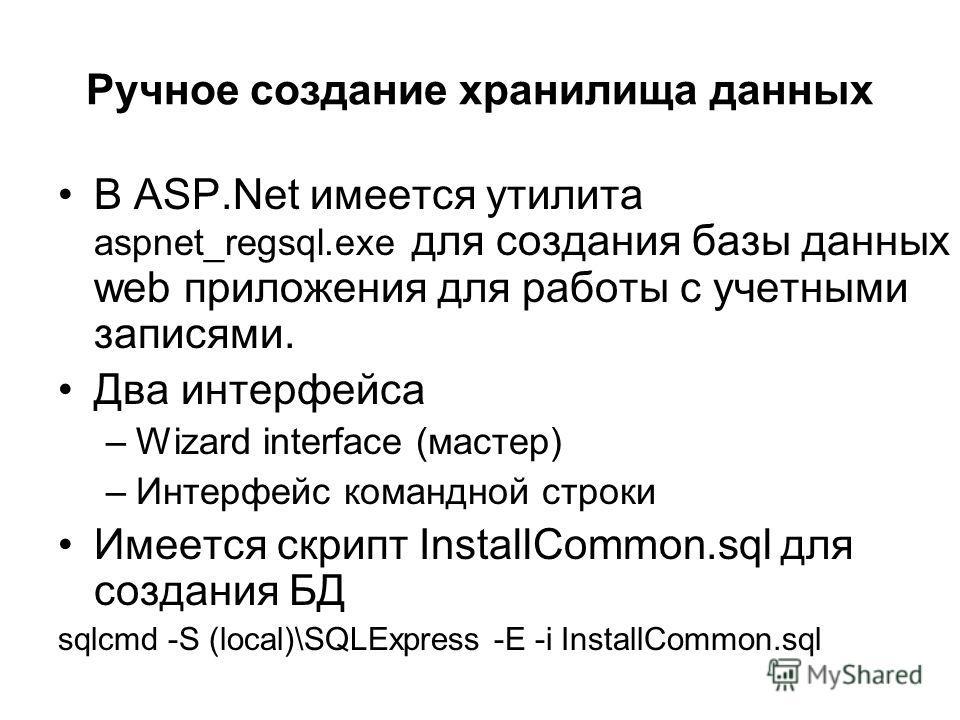 Ручное создание хранилища данных В ASP.Net имеется утилита aspnet_regsql.exe для создания базы данных web приложения для работы с учетными записями. Два интерфейса –Wizard interface (мастер) –Интерфейс командной строки Имеется скрипт InstallCommon.sq