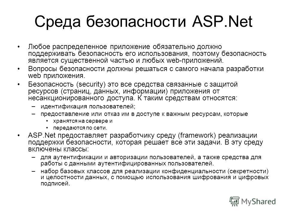 Среда безопасности ASP.Net Любое распределенное приложение обязательно должно поддерживать безопасность его использования, поэтому безопасность является существенной частью и любых web-приложений. Вопросы безопасности должны решаться с самого начала
