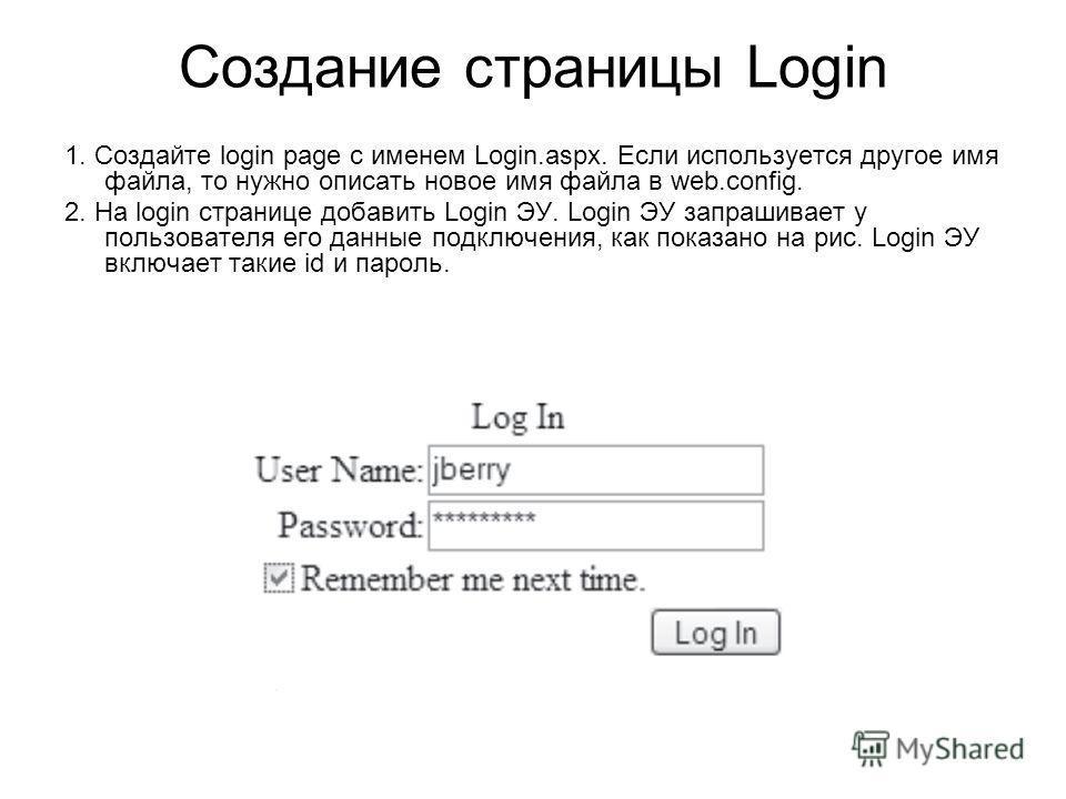 Создание страницы Login 1. Создайте login page с именем Login.aspx. Если используется другое имя файла, то нужно описать новое имя файла в web.config. 2. На login странице добавить Login ЭУ. Login ЭУ запрашивает у пользователя его данные подключения,