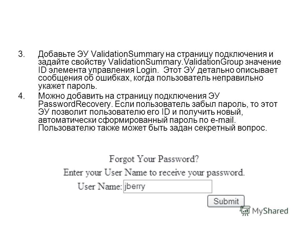 3.Добавьте ЭУ ValidationSummary на страницу подключения и задайте свойству ValidationSummary.ValidationGroup значение ID элемента управления Login. Этот ЭУ детально описывает сообщения об ошибках, когда пользователь неправильно укажет пароль. 4.Можно