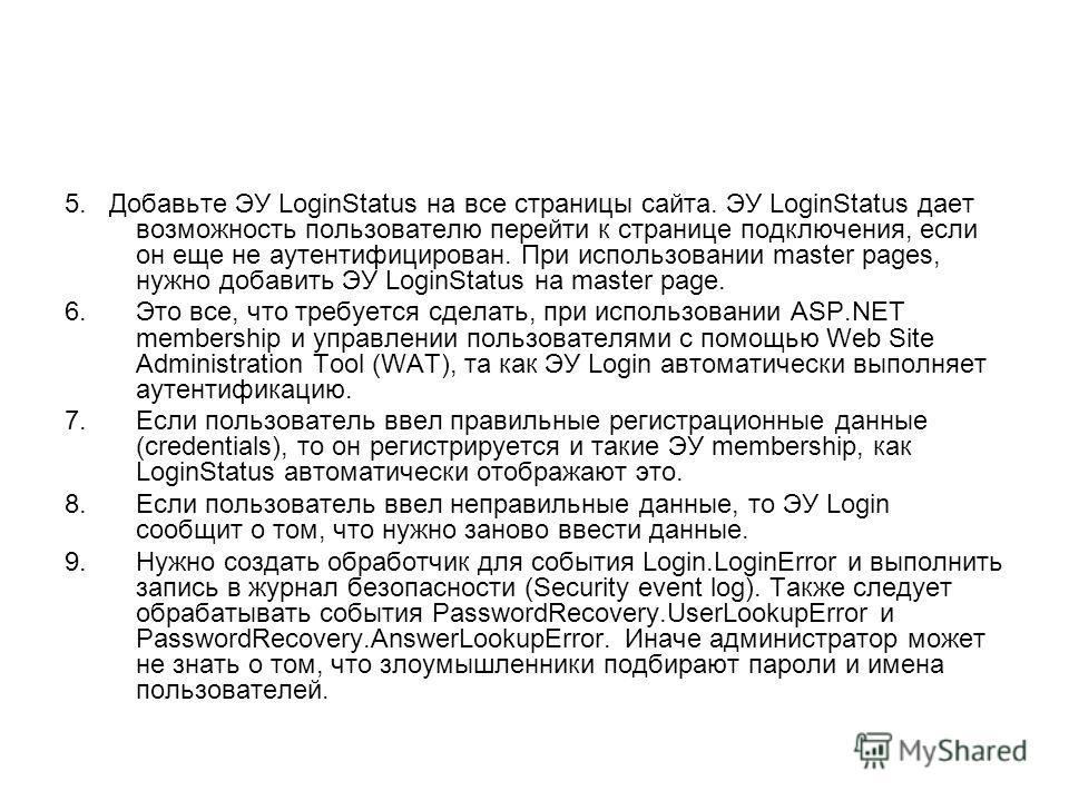 5. Добавьте ЭУ LoginStatus на все страницы сайта. ЭУ LoginStatus дает возможность пользователю перейти к странице подключения, если он еще не аутентифицирован. При использовании master pages, нужно добавить ЭУ LoginStatus на master page. 6.Это все, ч
