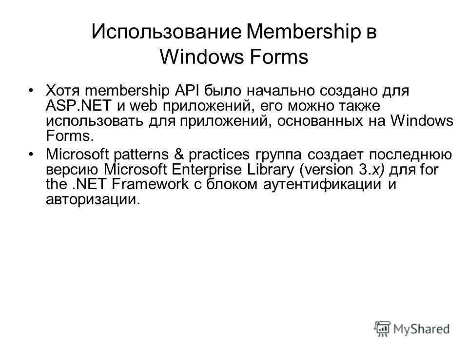 Использование Membership в Windows Forms Хотя membership API было начально создано для ASP.NET и web приложений, его можно также использовать для приложений, основанных на Windows Forms. Microsoft patterns & practices группа создает последнюю версию