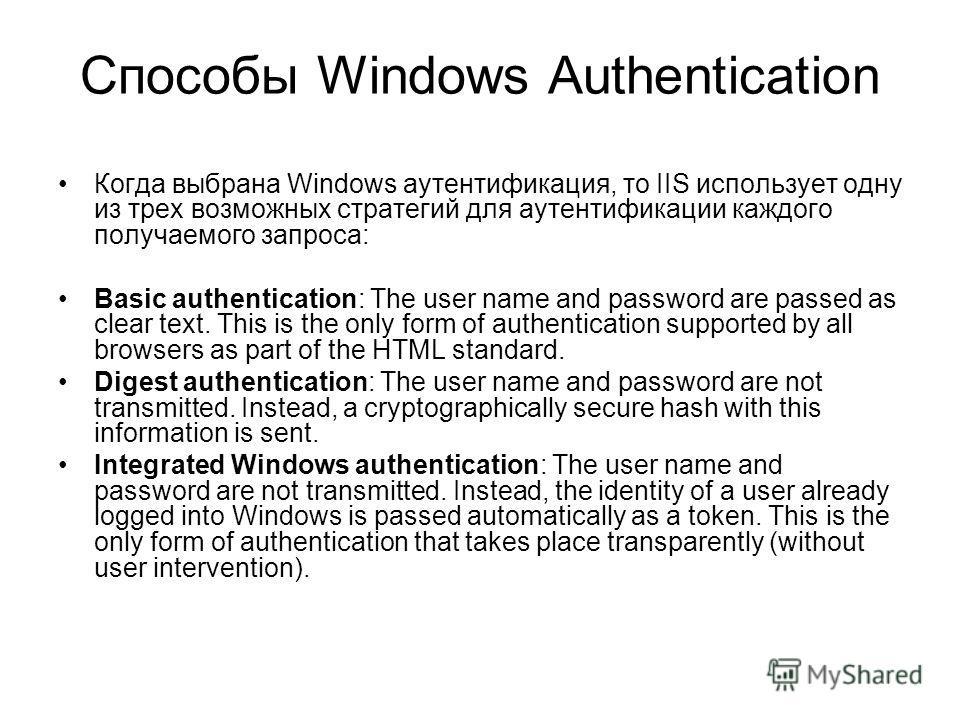 Способы Windows Authentication Когда выбрана Windows аутентификация, то IIS использует одну из трех возможных стратегий для аутентификации каждого получаемого запроса: Basic authentication: The user name and password are passed as clear text. This is