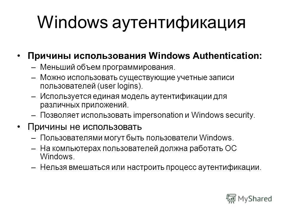 Windows аутентификация Причины использования Windows Authentication: –Меньший объем программирования. –Можно использовать существующие учетные записи пользователей (user logins). –Используется единая модель аутентификации для различных приложений. –П