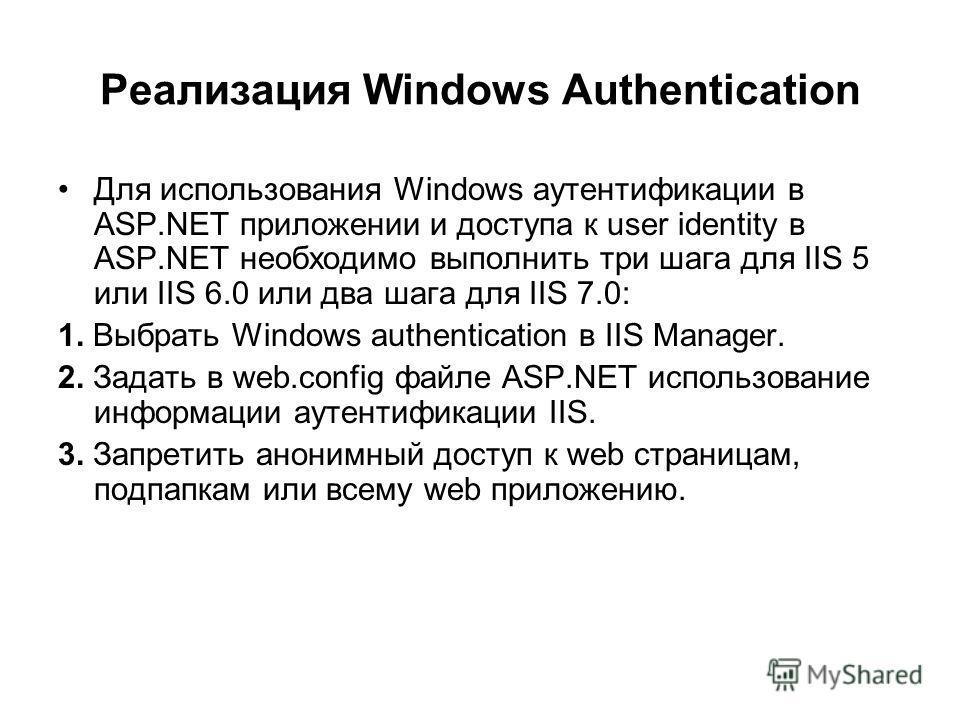 Реализация Windows Authentication Для использования Windows аутентификации в ASP.NET приложении и доступа к user identity в ASP.NET необходимо выполнить три шага для IIS 5 или IIS 6.0 или два шага для IIS 7.0: 1. Выбрать Windows authentication в IIS