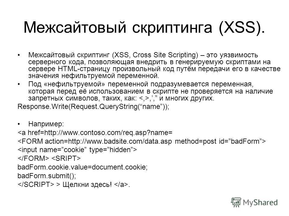 Межсайтовый скриптинга (XSS). Межсайтовый скриптинг (XSS, Cross Site Scripting) – это уязвимость серверного кода, позволяющая внедрить в генерируемую скриптами на сервере HTML-страницу произвольный код путём передачи его в качестве значения нефильтру