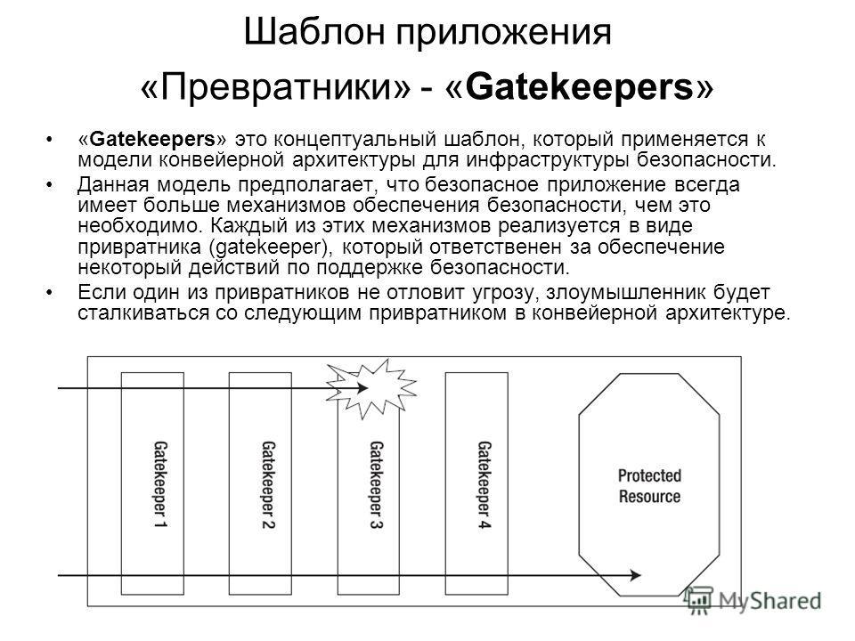 Шаблон приложения «Превратники» - «Gatekeepers» «Gatekeepers» это концептуальный шаблон, который применяется к модели конвейерной архитектуры для инфраструктуры безопасности. Данная модель предполагает, что безопасное приложение всегда имеет больше м