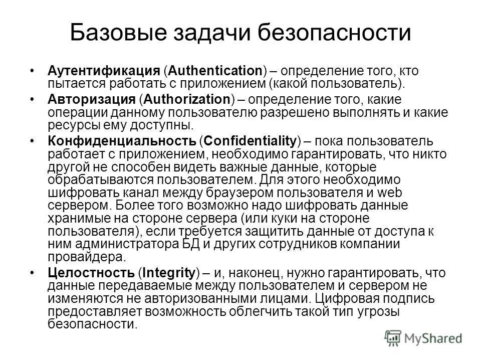 Базовые задачи безопасности Аутентификация (Authentication) – определение того, кто пытается работать с приложением (какой пользователь). Авторизация (Authorization) – определение того, какие операции данному пользователю разрешено выполнять и какие