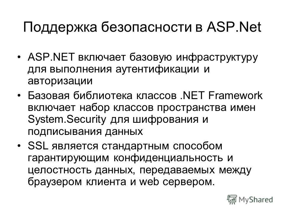 Поддержка безопасности в ASP.Net ASP.NET включает базовую инфраструктуру для выполнения аутентификации и авторизации Базовая библиотека классов.NET Framework включает набор классов пространства имен System.Security для шифрования и подписывания данны