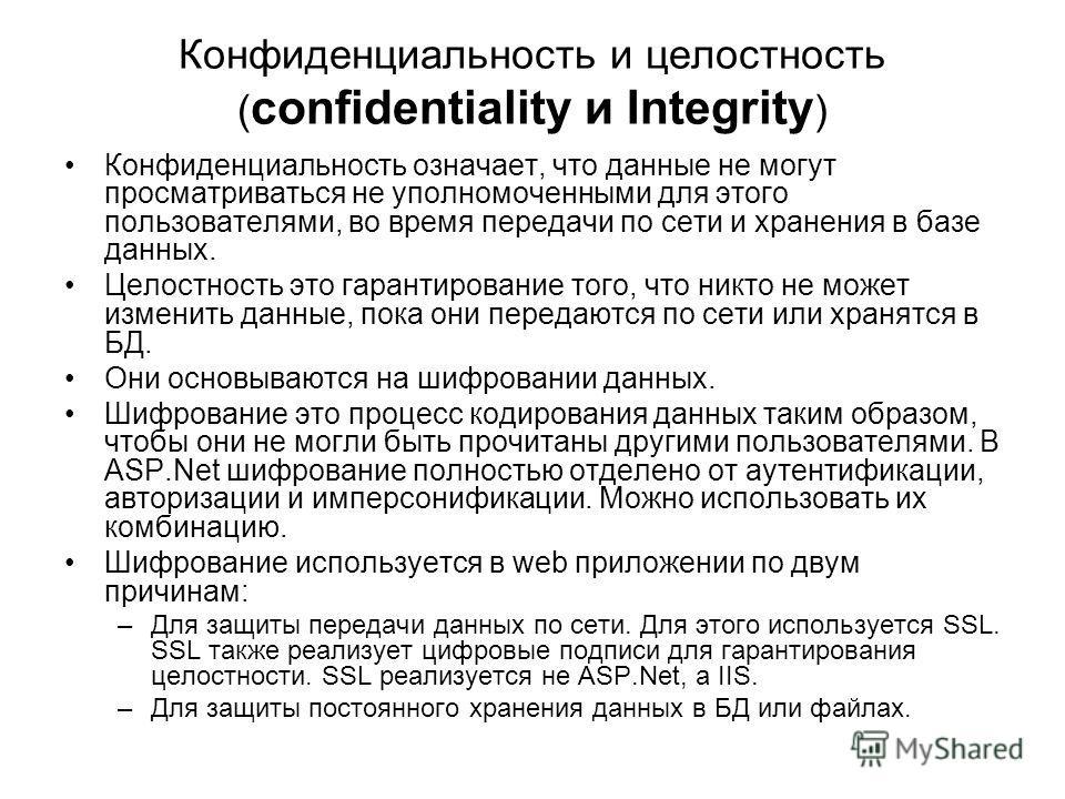 Конфиденциальность и целостность ( confidentiality и Integrity ) Конфиденциальность означает, что данные не могут просматриваться не уполномоченными для этого пользователями, во время передачи по сети и хранения в базе данных. Целостность это гаранти