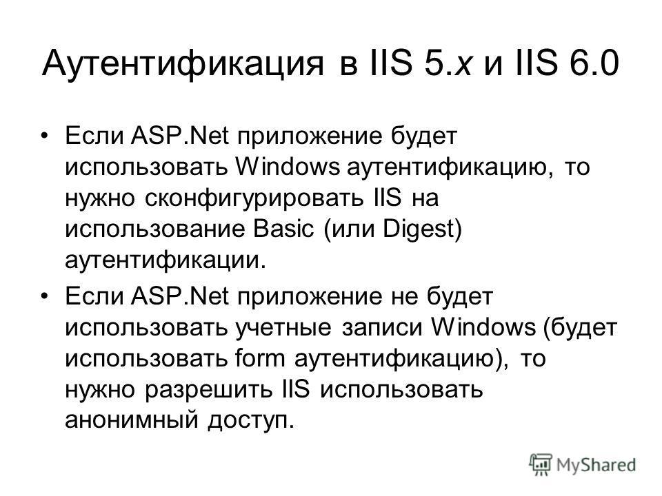 Аутентификация в IIS 5.x и IIS 6.0 Если ASP.Net приложение будет использовать Windows аутентификацию, то нужно сконфигурировать IIS на использование Basic (или Digest) аутентификации. Если ASP.Net приложение не будет использовать учетные записи Windo